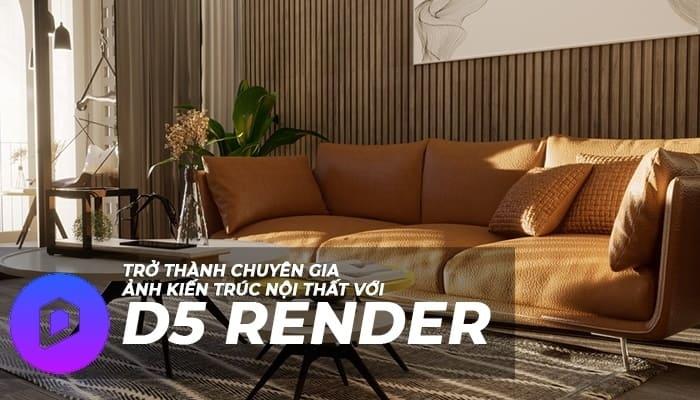 Giới thiệu khóa học Trở thành chuyên gia D5 Render kiến trúc, nội thất (3DS Max - Sketchup)
