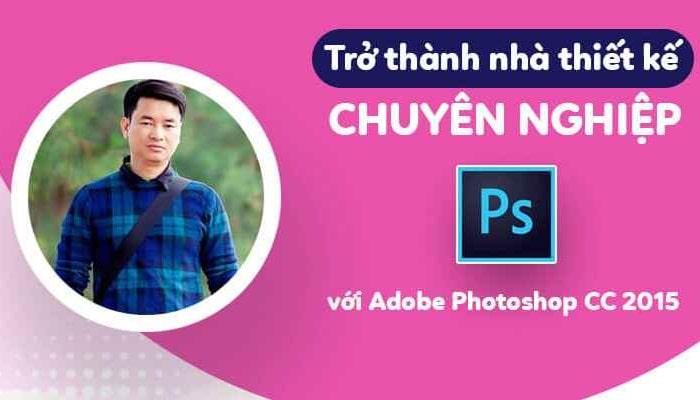 Giới thiệu khóa học trở thành nhà thiết kế chuyên nghiệp với Adobe Photoshop CC 2015
