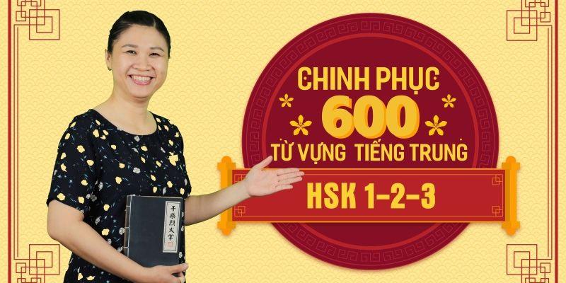 Giới thiệu khóa học Chinh Phục 600 Từ Vựng Tiếng Trung HSK 1-2-3